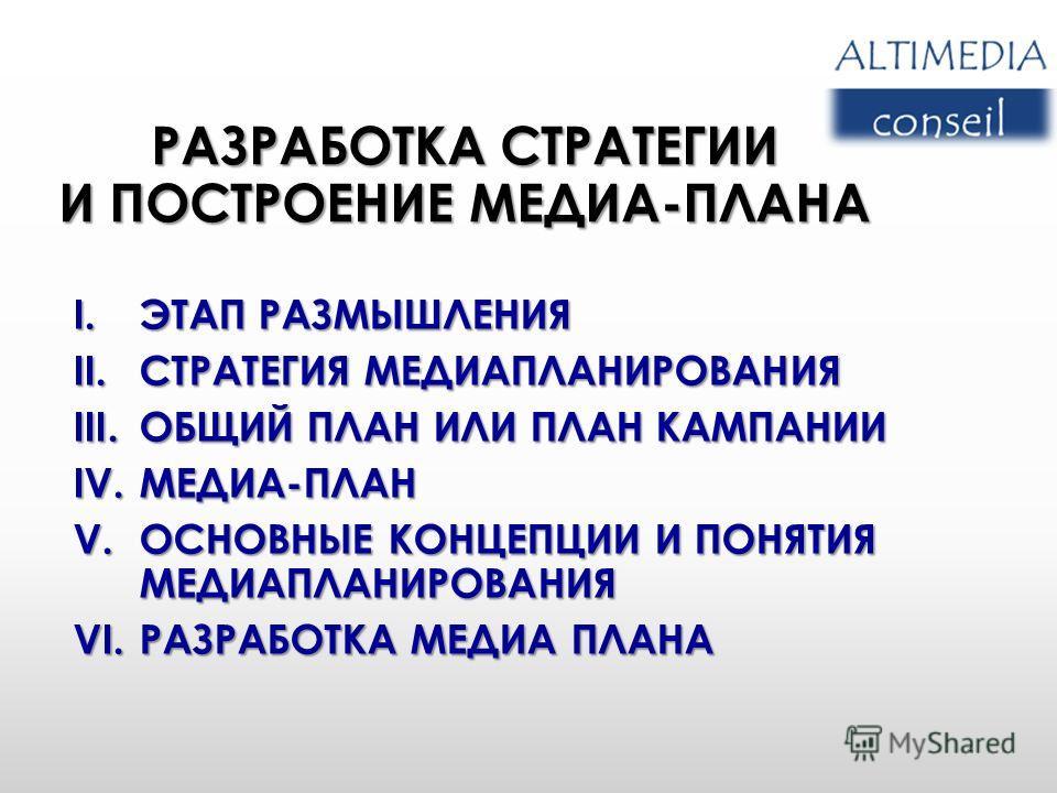 РАЗРАБОТКА СТРАТЕГИИ И ПОСТРОЕНИЕ МЕДИА-ПЛАНА I.ЭТАП РАЗМЫШЛЕНИЯ II.СТРАТЕГИЯ МЕДИАПЛАНИРОВАНИЯ III.ОБЩИЙ ПЛАН ИЛИ ПЛАН КАМПАНИИ IV.МЕДИА-ПЛАН V.ОСНОВНЫЕ КОНЦЕПЦИИ И ПОНЯТИЯ МЕДИАПЛАНИРОВАНИЯ VI.РАЗРАБОТКА МЕДИА ПЛАНА 4