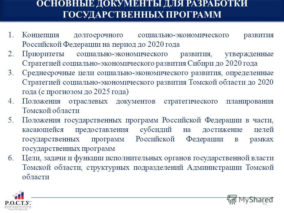 ОСНОВНЫЕ ДОКУМЕНТЫ ДЛЯ РАЗРАБОТКИ ГОСУДАРСТВЕННЫХ ПРОГРАММ 42 1.Концепция долгосрочного социально-экономического развития Российской Федерации на период до 2020 года 2.Приоритеты социально-экономического развития, утвержденные Стратегией социально-эк