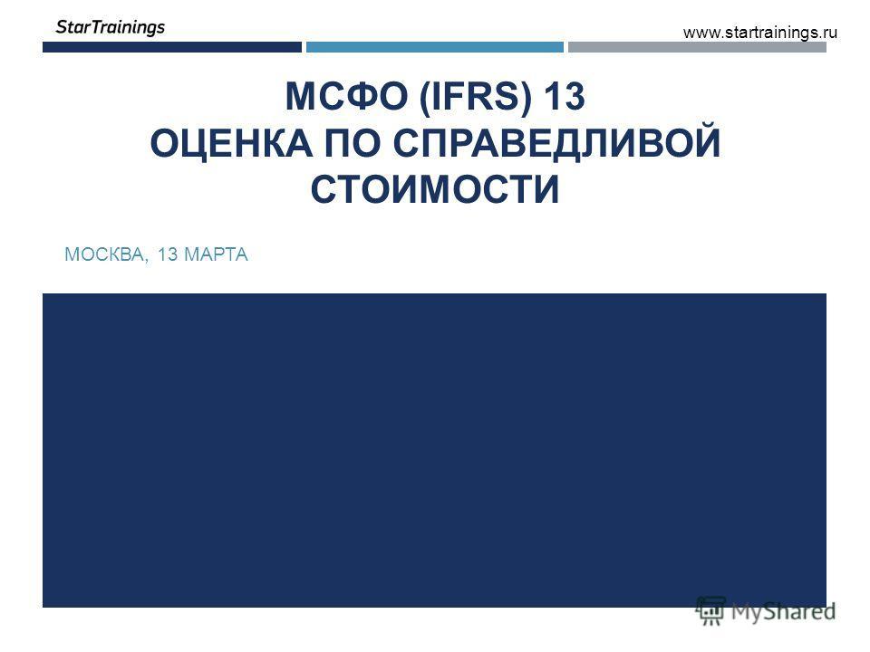 МСФО (IFRS) 13 ОЦЕНКА ПО СПРАВЕДЛИВОЙ СТОИМОСТИ МОСКВА, 13 МАРТА www.startrainings.ru
