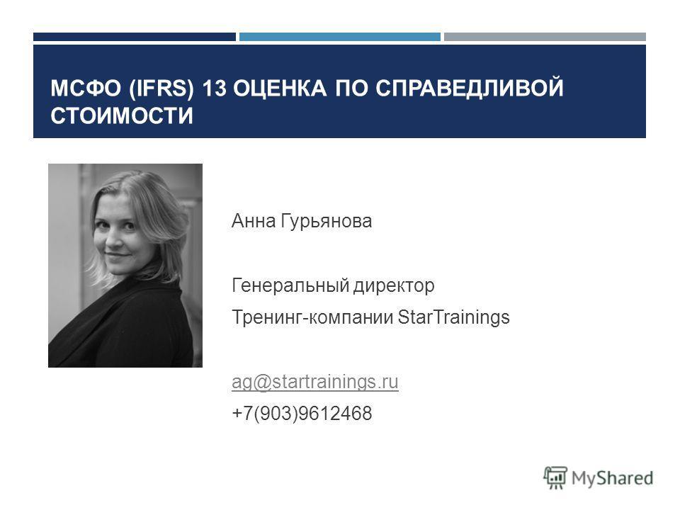 МСФО (IFRS) 13 ОЦЕНКА ПО СПРАВЕДЛИВОЙ СТОИМОСТИ Анна Гурьянова Генеральный директор Тренинг-компании StarTrainings ag@startrainings.ru +7(903)9612468