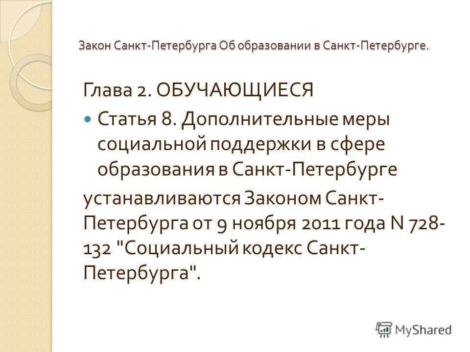 Глава 2. ОБУЧАЮЩИЕСЯ Статья 8. Дополнительные меры социальной поддержки в сфере образования в Санкт - Петербурге устанавливаются Законом Санкт - Петербурга от 9 ноября 2011 года N 728- 132