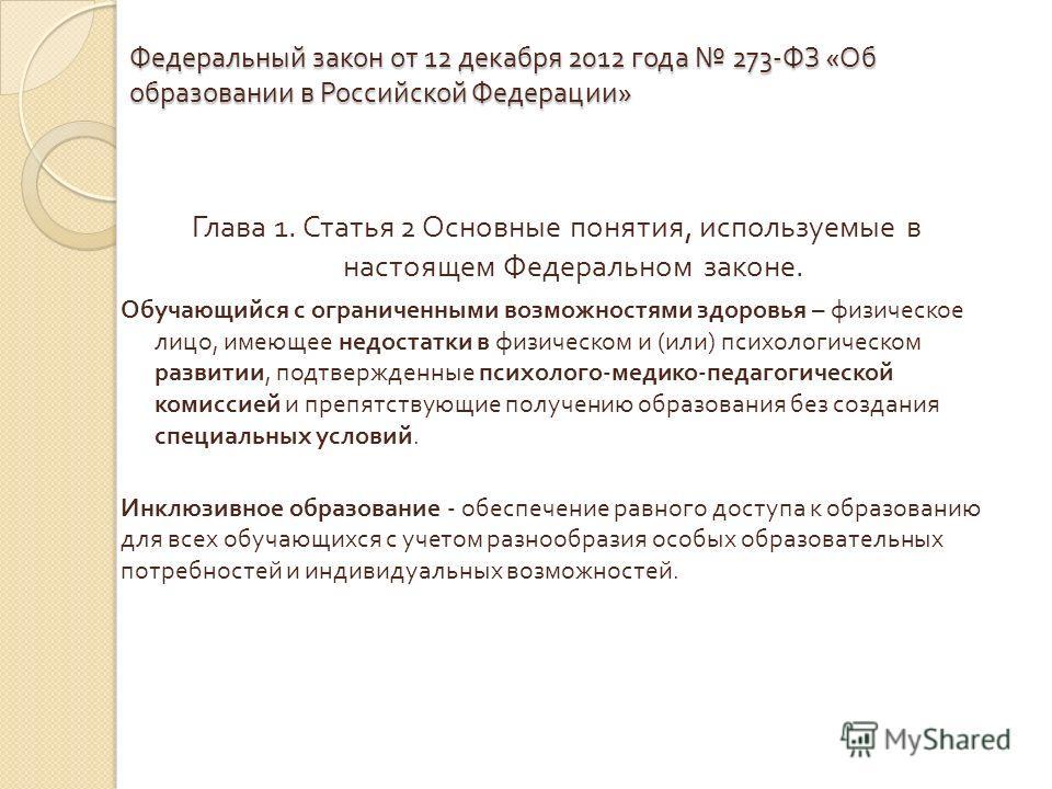 Федеральный закон от 12 декабря 2012 года 273- ФЗ « Об образовании в Российской Федерации » Глава 1. Статья 2 Основные понятия, используемые в настоящем Федеральном законе. Обучающийся с ограниченными возможностями здоровья – физическое лицо, имеющее