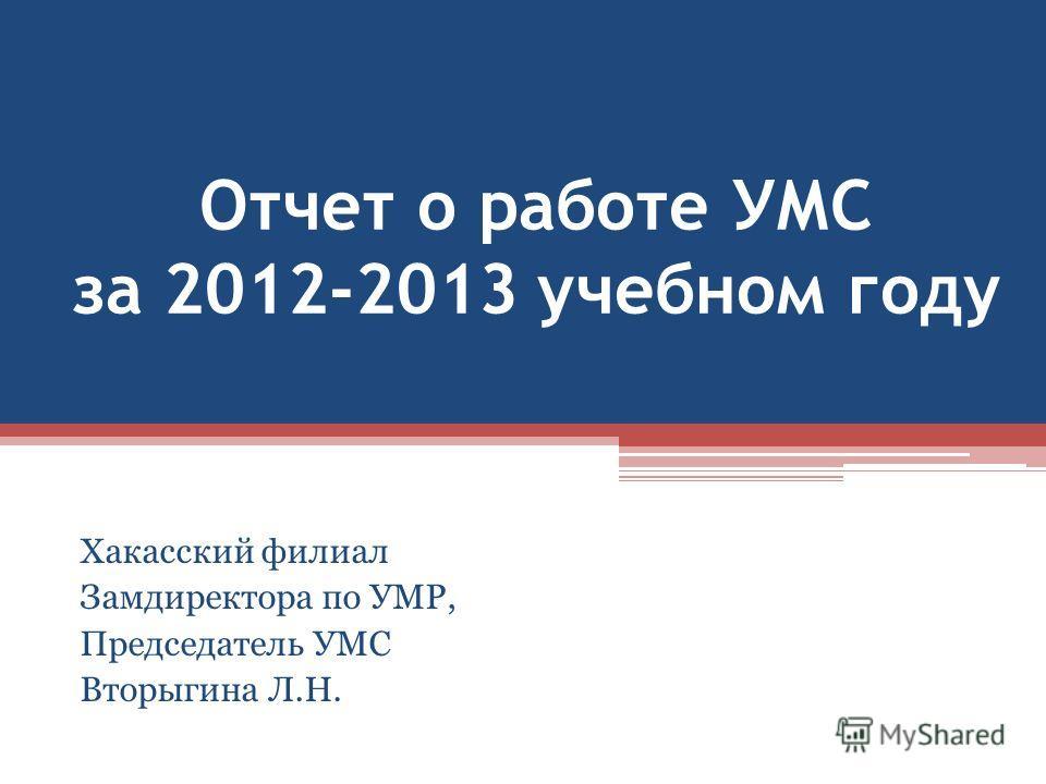Отчет о работе УМС за 2012-2013 учебном году Хакасский филиал Замдиректора по УМР, Председатель УМС Вторыгина Л.Н.