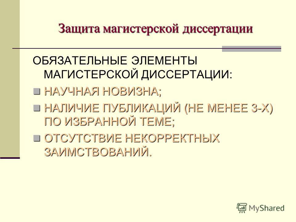 Защита магистерской диссертации ОБЯЗАТЕЛЬНЫЕ ЭЛЕМЕНТЫ МАГИСТЕРСКОЙ ДИССЕРТАЦИИ: НАУЧНАЯ НОВИЗНА; НАУЧНАЯ НОВИЗНА; НАЛИЧИЕ ПУБЛИКАЦИЙ (НЕ МЕНЕЕ 3-Х) ПО ИЗБРАННОЙ ТЕМЕ; НАЛИЧИЕ ПУБЛИКАЦИЙ (НЕ МЕНЕЕ 3-Х) ПО ИЗБРАННОЙ ТЕМЕ; ОТСУТСТВИЕ НЕКОРРЕКТНЫХ ЗАИМСТ