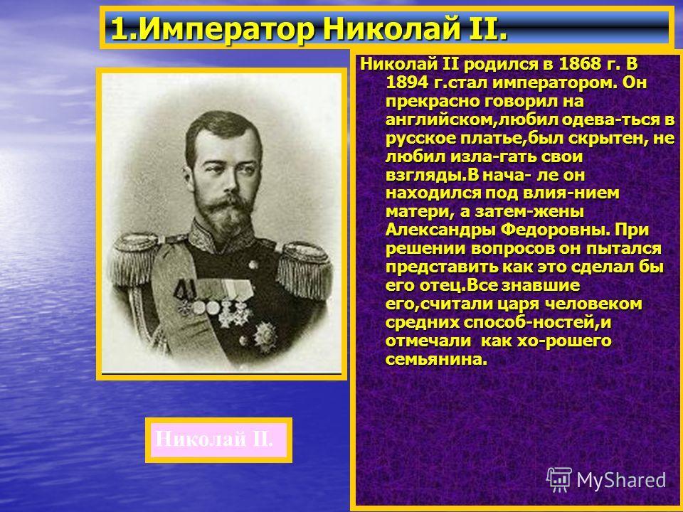 Николай II родился в 1868 г. В 1894 г.стал императором. Он прекрасно говорил на английском,любил одева-ться в русское платье,был скрытен, не любил изла-гать свои взгляды.В нача- ле он находился под влия-нием матери, а затем-жены Александры Федоровны.