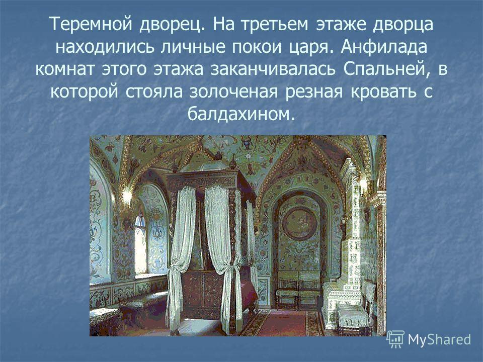 Теремной дворец. На третьем этаже дворца находились личные покои царя. Анфилада комнат этого этажа заканчивалась Спальней, в которой стояла золоченая резная кровать с балдахином.