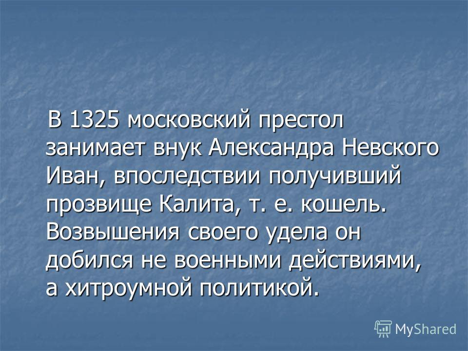 В 1325 московский престол занимает внук Александра Невского Иван, впоследствии получивший прозвище Калита, т. е. кошель. Возвышения своего удела он добился не военными действиями, а хитроумной политикой. В 1325 московский престол занимает внук Алекса