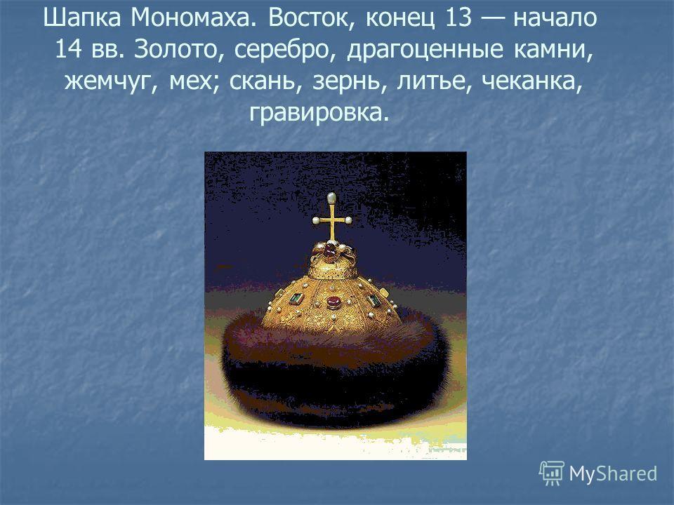 Шапка Мономаха. Bocток, конец 13 начало 14 вв. Золото, серебро, драгоценные камни, жемчуг, мех; скань, зернь, литье, чеканка, гравировка.