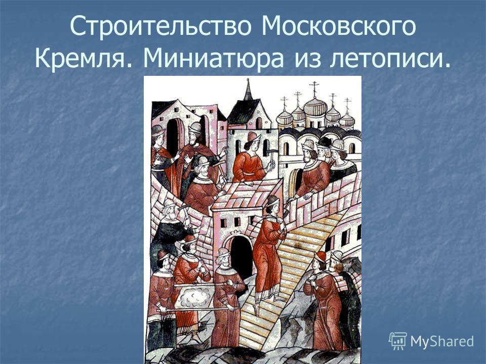 Строительство Московского Кремля. Миниатюра из летописи.