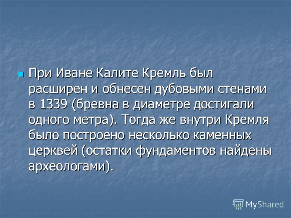 При Иване Калите Кремль был расширен и обнесен дубовыми стенами в 1339 (бревна в диаметре достигали одного метра). Тогда же внутри Кремля было построено несколько каменных церквей (остатки фундаментов найдены археологами). При Иване Калите Кремль был
