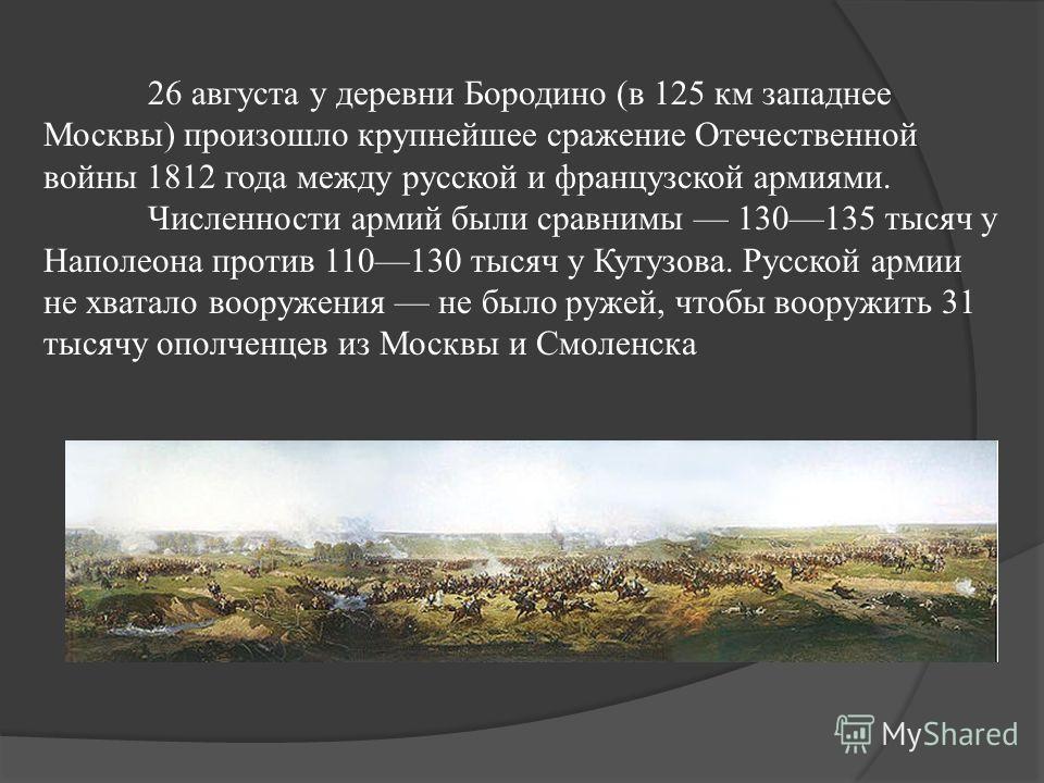 26 августа у деревни Бородино (в 125 км западнее Москвы) произошло крупнейшее сражение Отечественной войны 1812 года между русской и французской армиями. Численности армий были сравнимы 130135 тысяч у Наполеона против 110130 тысяч у Кутузова. Русской