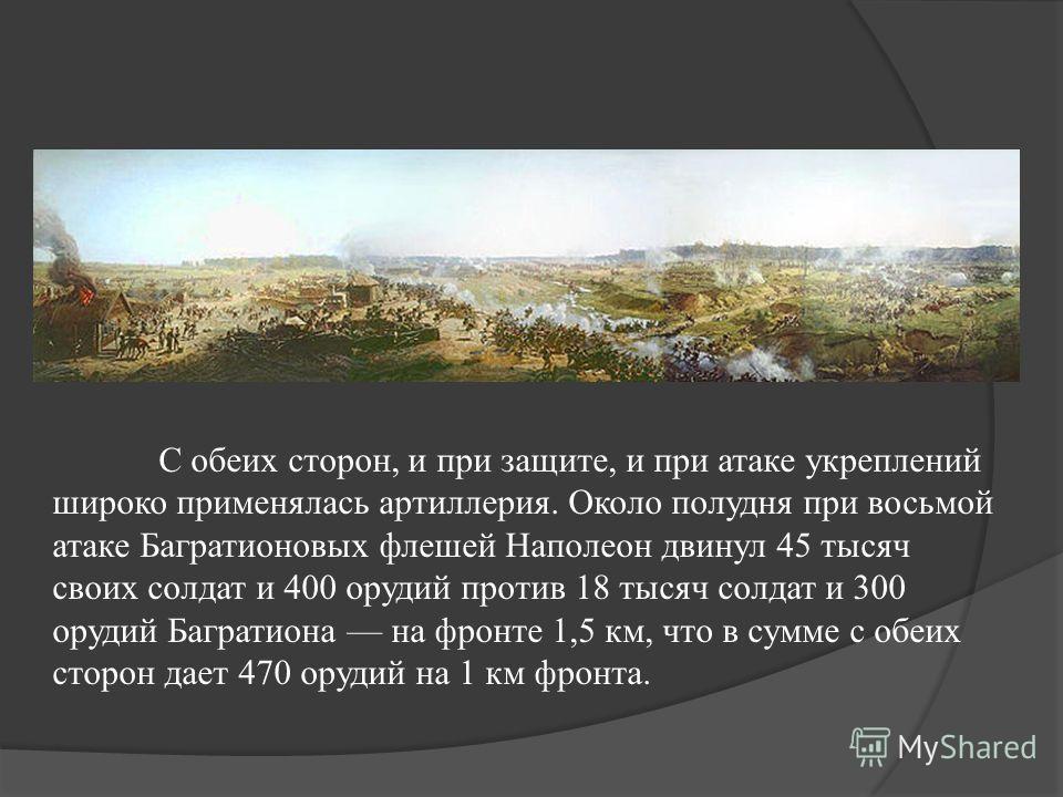 С обеих сторон, и при защите, и при атаке укреплений широко применялась артиллерия. Около полудня при восьмой атаке Багратионовых флешей Наполеон двинул 45 тысяч своих солдат и 400 орудий против 18 тысяч солдат и 300 орудий Багратиона на фронте 1,5 к