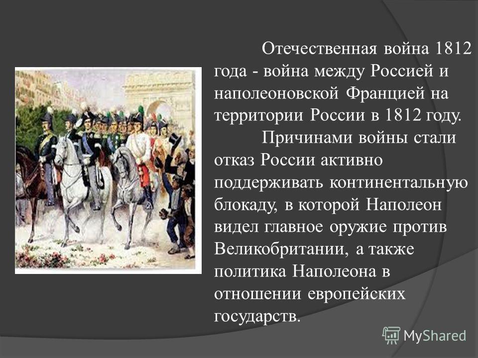 Отечественная война 1812 года - война между Россией и наполеоновской Францией на территории России в 1812 году. Причинами войны стали отказ России активно поддерживать континентальную блокаду, в которой Наполеон видел главное оружие против Великобрит