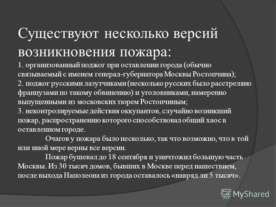 Существуют несколько версий возникновения пожара: 1. организованный поджог при оставлении города (обычно связываемый с именем генерал-губернатора Москвы Ростопчина); 2. поджог русскими лазутчиками (несколько русских было расстреляно французами по так