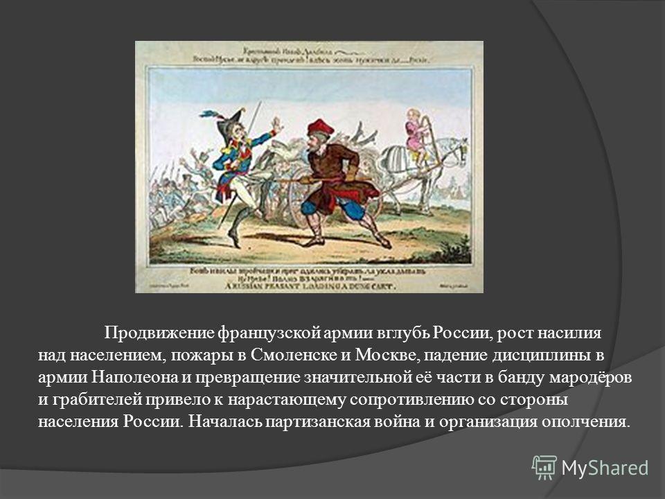 Продвижение французской армии вглубь России, рост насилия над населением, пожары в Смоленске и Москве, падение дисциплины в армии Наполеона и превращение значительной её части в банду мародёров и грабителей привело к нарастающему сопротивлению со сто