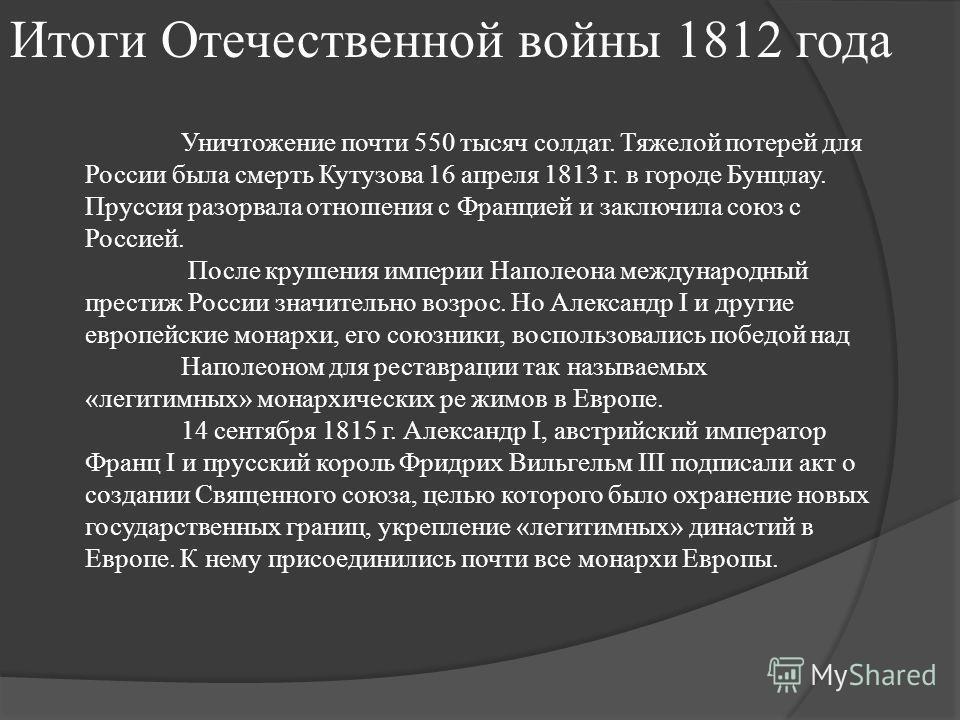 Итоги Отечественной войны 1812 года Уничтожение почти 550 тысяч солдат. Тяжелой потерей для России была смерть Кутузова 16 апреля 1813 г. в городе Бунцлау. Пруссия разорвала отношения с Францией и заключила союз с Россией. После крушения империи Напо