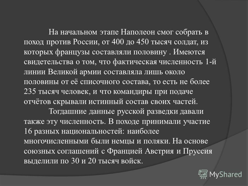 На начальном этапе Наполеон смог собрать в поход против России, от 400 до 450 тысяч солдат, из которых французы составляли половину. Имеются свидетельства о том, что фактическая численность 1-й линии Великой армии составляла лишь около половины от её