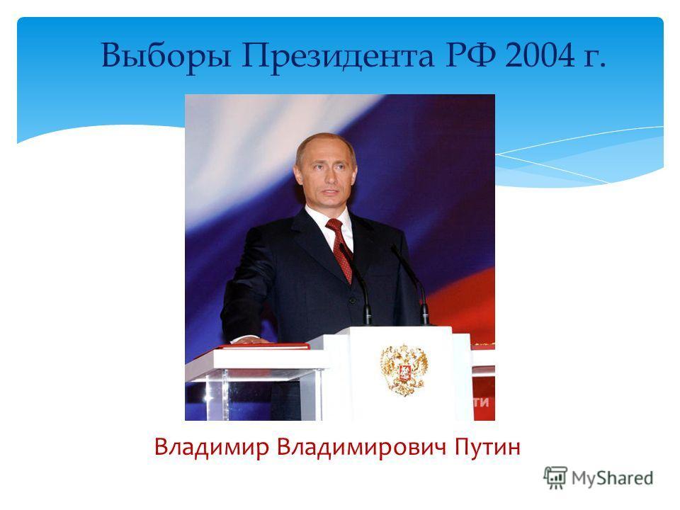 Выборы Президента РФ 2004 г. Владимир Владимирович Путин