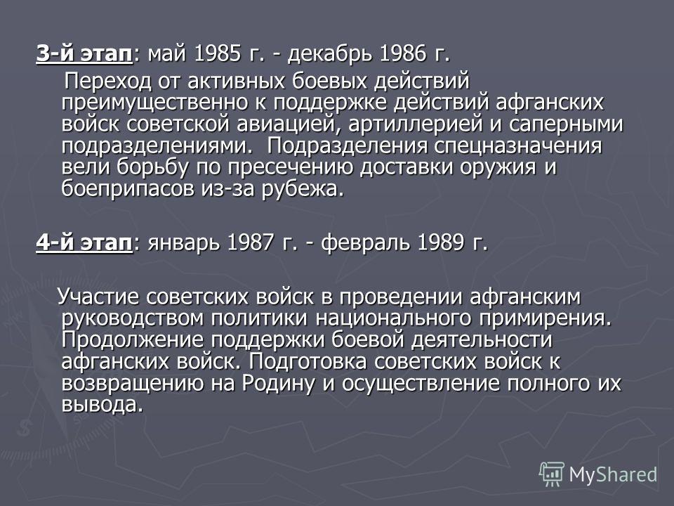 3-й этап: май 1985 г. - декабрь 1986 г. Переход от активных боевых действий преимущественно к поддержке действий афганских войск советской авиацией, артиллерией и саперными подразделениями. Подразделения спецназначения вели борьбу по пресечению доста