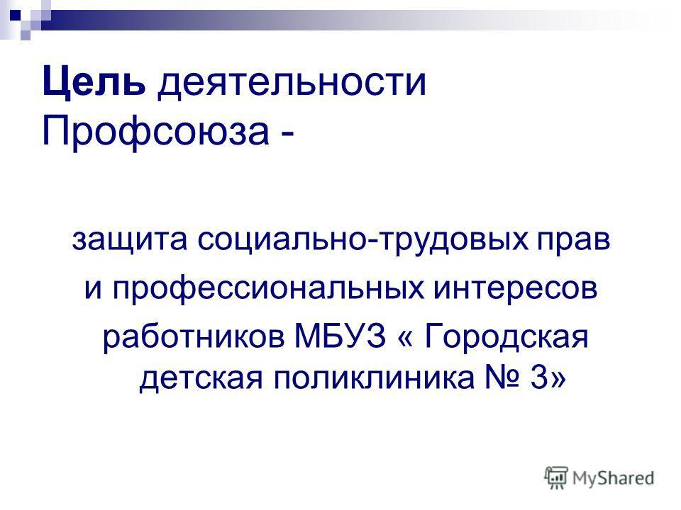 Цель деятельности Профсоюза - защита социально-трудовых прав и профессиональных интересов работников МБУЗ « Городская детская поликлиника 3»