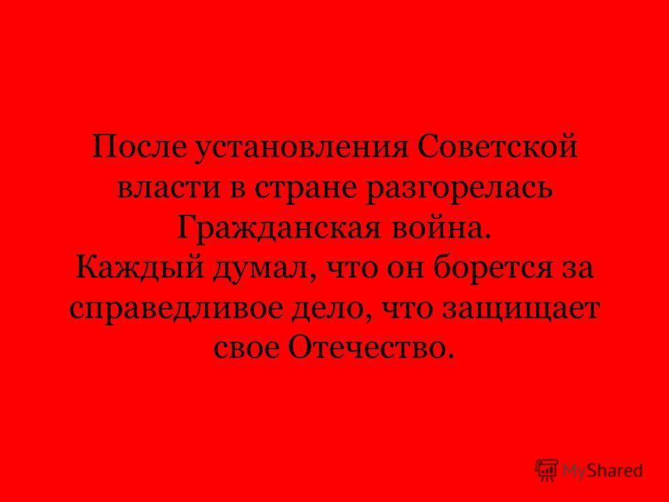 После установления Советской власти в стране разгорелась Гражданская война. Каждый думал, что он борется за справедливое дело, что защищает свое Отечество.