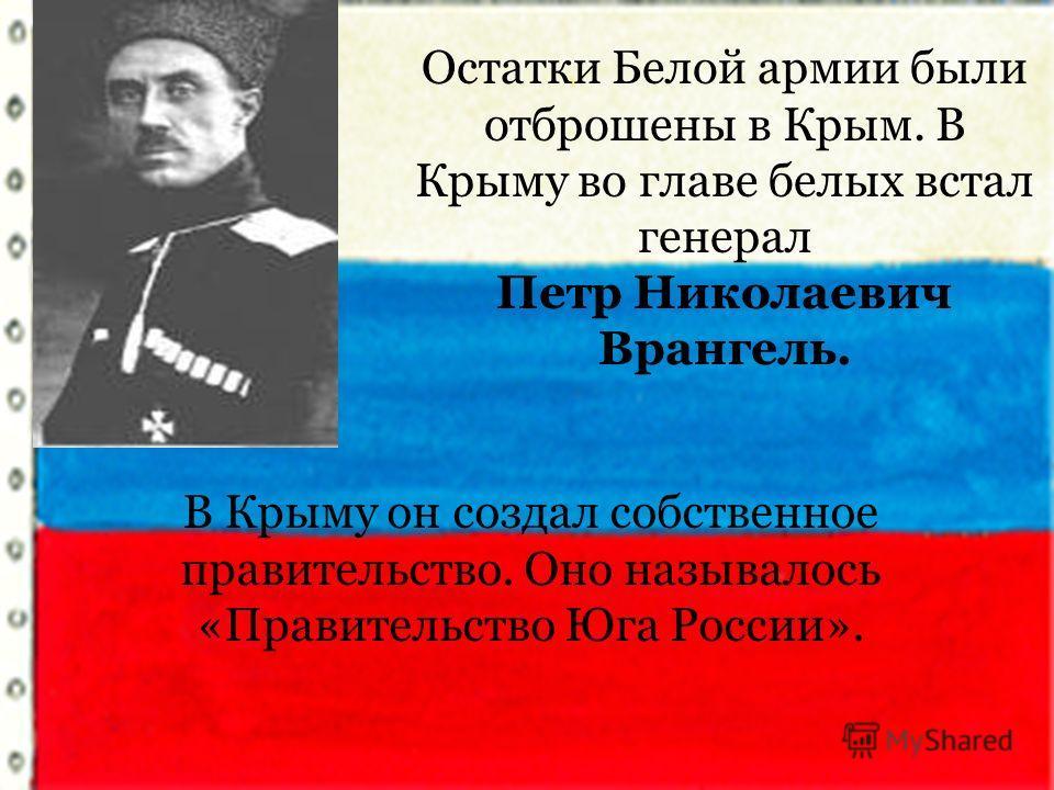 Остатки Белой армии были отброшены в Крым. В Крыму во главе белых встал генерал Петр Николаевич Врангель. В Крыму он создал собственное правительство. Оно называлось «Правительство Юга России».