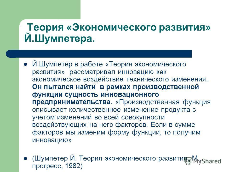 Й.Шумпетер в работе «Теория экономического развития» рассматривал инновацию как экономическое воздействие технического изменения. Он пытался найти в рамках производственной функции сущность инновационного предпринимательства. «Производственная функци