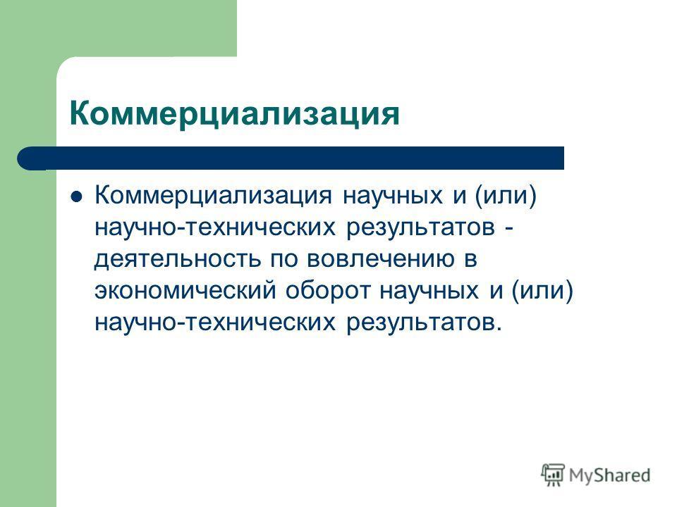 Коммерциализация Коммерциализация научных и (или) научно-технических результатов - деятельность по вовлечению в экономический оборот научных и (или) научно-технических результатов.