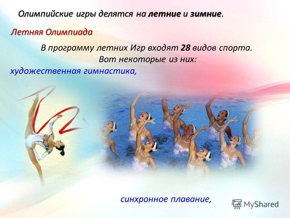 Олимпийские игры делятся на летние и зимние. В программу летних Игр входят 28 видов спорта. Вот некоторые из них: Летняя Олимпиада художественная гимнастика, синхронное плавание,