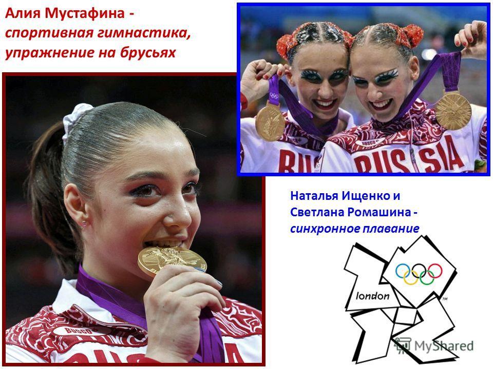 Алия Мустафина - спортивная гимнастика, упражнение на брусьях Наталья Ищенко и Светлана Ромашина - синхронное плавание