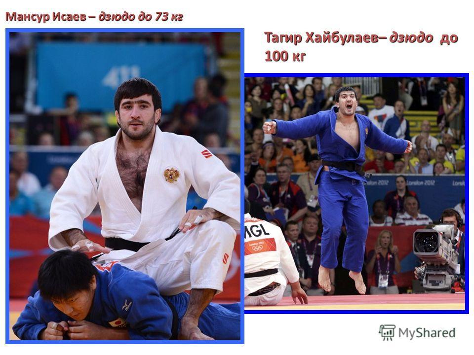Мансур Исаев – дзюдо до 73 кг Тагир Хайбулаев– дзюдо до 100 кг