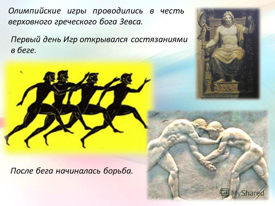Олимпийские игры проводились в честь верховного греческого бога Зевса. Первый день Игр открывался состязаниями в беге. После бега начиналась борьба.