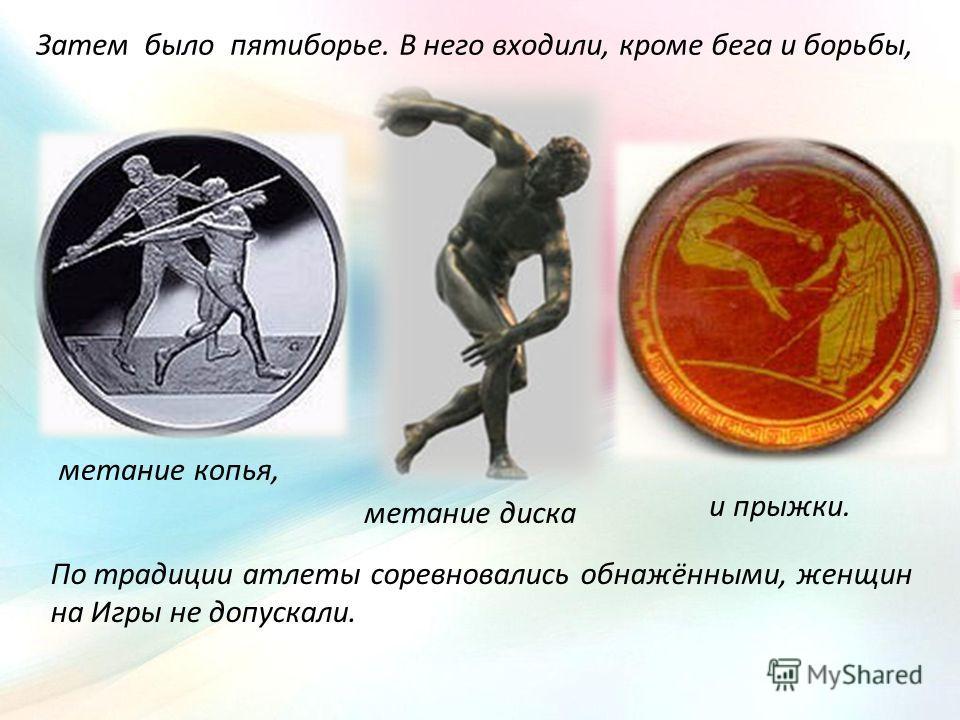 Затем было пятиборье. В него входили, кроме бега и борьбы, метание копья, метание диска и прыжки. По традиции атлеты соревновались обнажёнными, женщин на Игры не допускали.