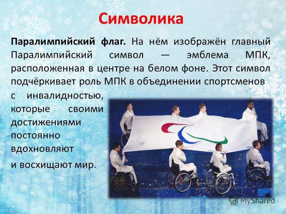Символика Паралимпийский флаг. На нём изображён главный Паралимпийский символ эмблема МПК, расположенная в центре на белом фоне. Этот символ подчёркивает роль МПК в объединении спортсменов с инвалидностью, которые своими достижениями постоянно вдохно