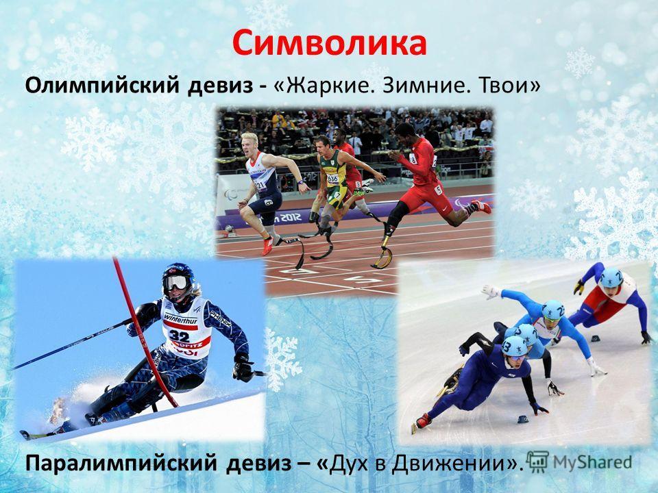 Олимпийский девиз - «Жаркие. Зимние. Твои» Символика Паралимпийский девиз – «Дух в Движении».