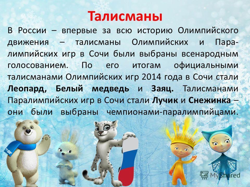 Талисманы В России – впервые за всю историю Олимпийского движения – талисманы Олимпийских и Пара- лимпийских игр в Сочи были выбраны всенародным голосованием. По его итогам официальными талисманами Олимпийских игр 2014 года в Сочи стали Леопард, Белы