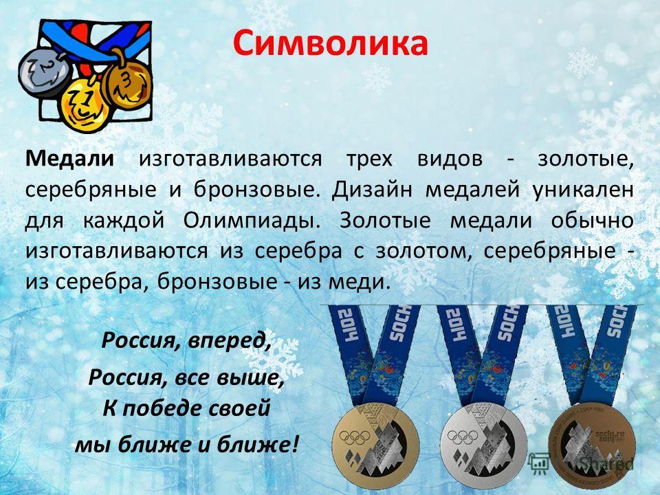 Символика Медали изготавливаются трех видов - золотые, серебряные и бронзовые. Дизайн медалей уникален для каждой Олимпиады. Золотые медали обычно изготавливаются из серебра с золотом, серебряные - из серебра, бронзовые - из меди. Россия, вперед, Рос