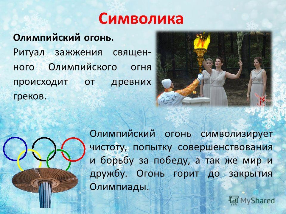 Символика Олимпийский огонь. Ритуал зажжения священ- ного Олимпийского огня происходит от древних греков. Олимпийский огонь символизирует чистоту, попытку совершенствования и борьбу за победу, а так же мир и дружбу. Огонь горит до закрытия Олимпиады.