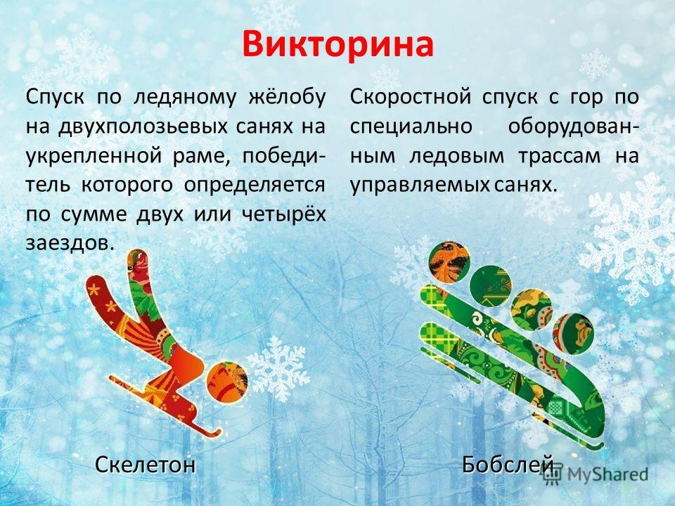 Викторина Скоростной спуск с гор по специально оборудован- ным ледовым трассам на управляемых санях. БобслейСкелетон Спуск по ледяному жёлобу на двухполозьевых санях на укрепленной раме, победи- тель которого определяется по сумме двух или четырёх за