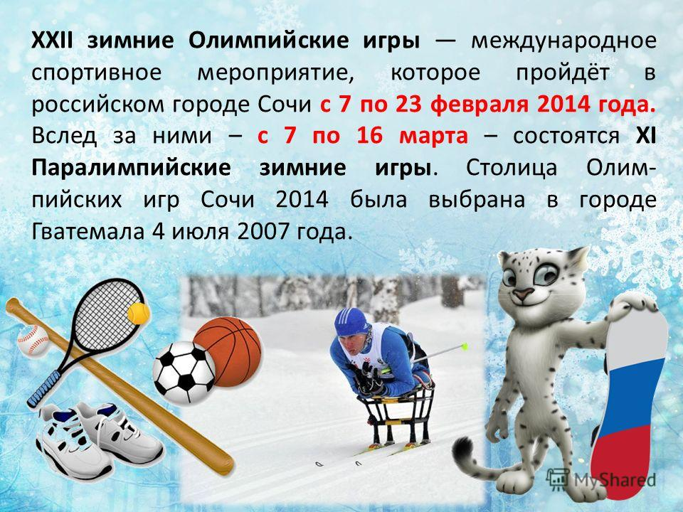 XXII зимние Олимпийские игры международное спортивное мероприятие, которое пройдёт в российском городе Сочи с 7 по 23 февраля 2014 года. Вслед за ними – с 7 по 16 марта – состоятся XI Паралимпийские зимние игры. Столица Олим- пийских игр Сочи 2014 бы