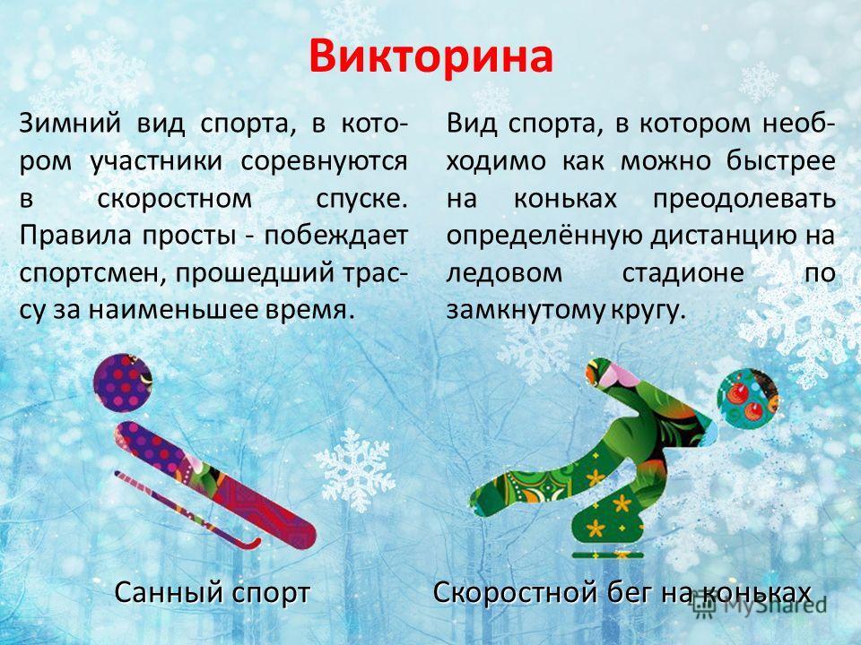 Викторина Зимний вид спорта, в кото- ром участники соревнуются в скоростном спуске. Правила просты - побеждает спортсмен, прошедший трас- су за наименьшее время. Санный спорт Вид спорта, в котором необ- ходимо как можно быстрее на коньках преодолеват