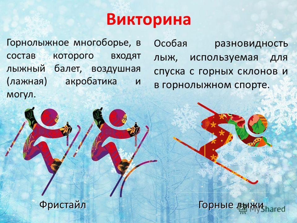 Викторина Горнолыжное многоборье, в состав которого входят лыжный балет, воздушная (лажная) акробатика и могул. Фристайл Особая разновидность лыж, используемая для спуска с горных склонов и в горнолыжном спорте. Горные лыжи