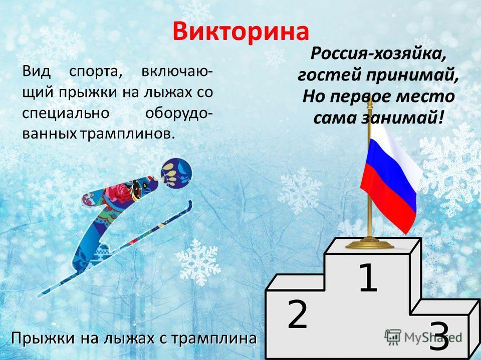 Викторина Прыжки на лыжах с трамплина Вид спорта, включаю- щий прыжки на лыжах со специально оборудо- ванных трамплинов. Россия-хозяйка, гостей принимай, Но первое место сама занимай!