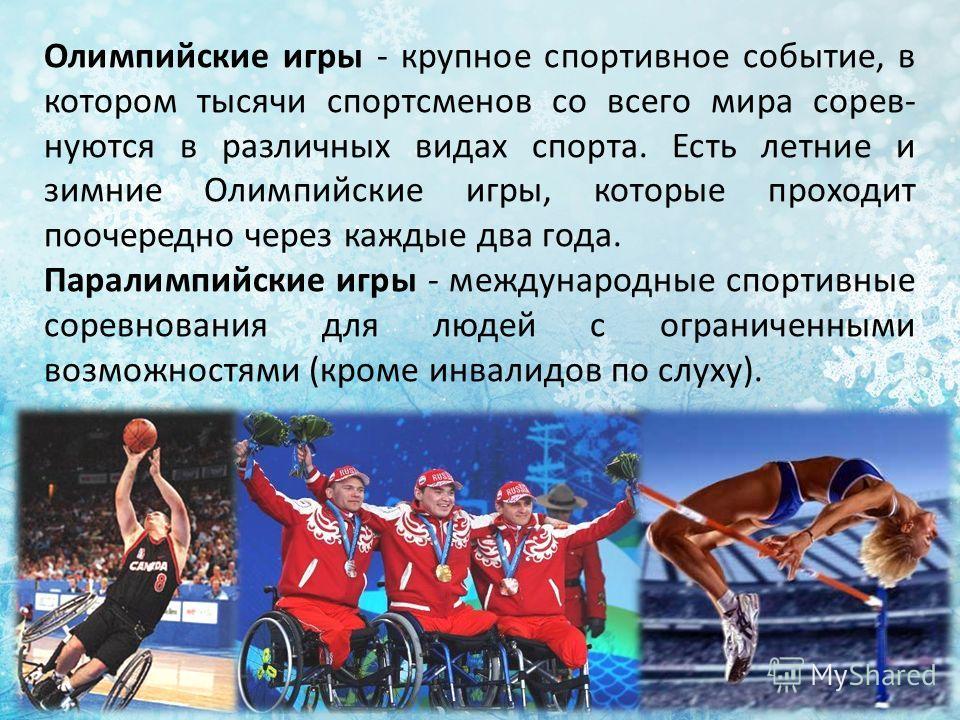 Олимпийские игры - крупное спортивное событие, в котором тысячи спортсменов со всего мира сорев- нуются в различных видах спорта. Есть летние и зимние Олимпийские игры, которые проходит поочередно через каждые два года. Паралимпийские игры - междунар