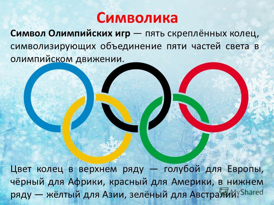 Символика Цвет колец в верхнем ряду голубой для Европы, чёрный для Африки, красный для Америки, в нижнем ряду жёлтый для Азии, зелёный для Австралии. Символ Олимпийских игр пять скреплённых колец, символизирующих объединение пяти частей света в олимп