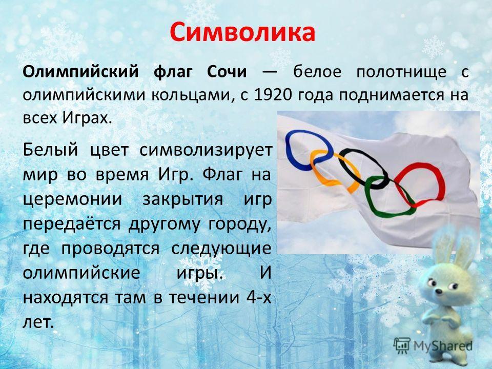 Символика Олимпийский флаг Сочи белое полотнище с олимпийскими кольцами, с 1920 года поднимается на всех Играх. Белый цвет символизирует мир во время Игр. Флаг на церемонии закрытия игр передаётся другому городу, где проводятся следующие олимпийские