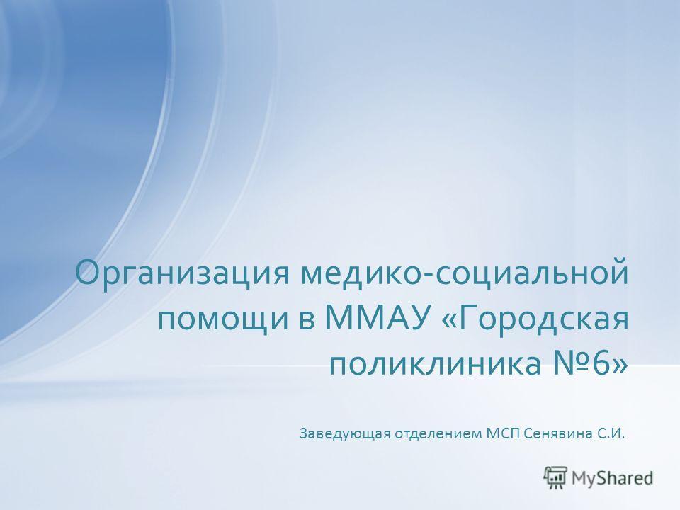 Организация медико-социальной помощи в ММАУ «Городская поликлиника 6» Заведующая отделением МСП Сенявина С.И.