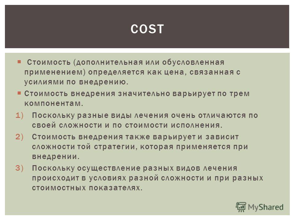 Стоимость (дополнительная или обусловленная применением) определяется как цена, связанная с усилиями по внедрению. Стоимость внедрения значительно варьирует по трем компонентам. 1)Поскольку разные виды лечения очень отличаются по своей сложности и по