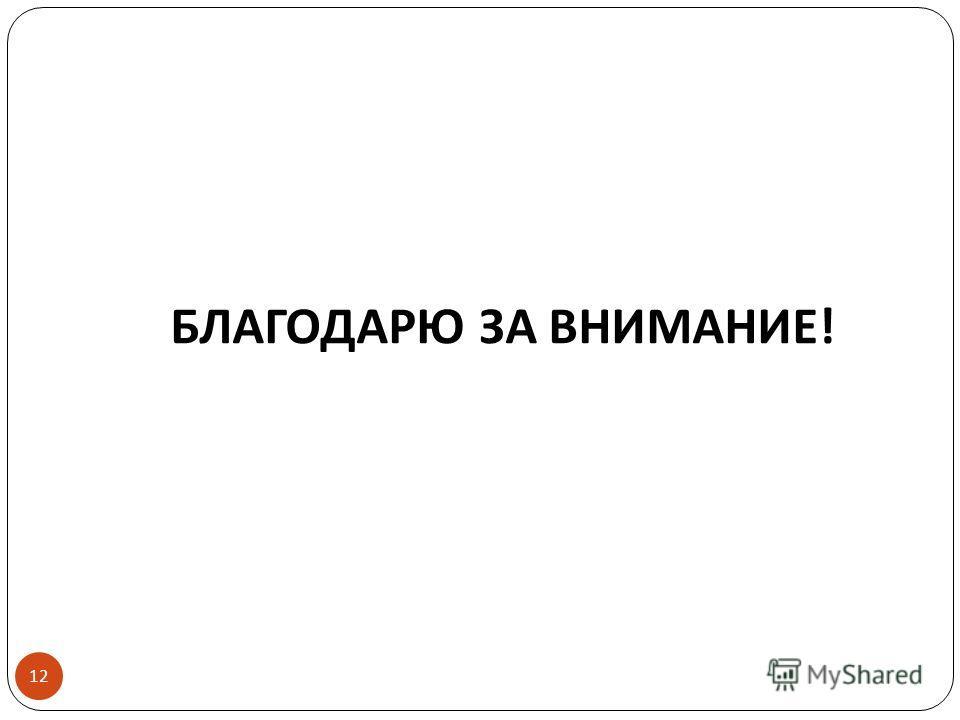 БЛАГОДАРЮ ЗА ВНИМАНИЕ ! 12