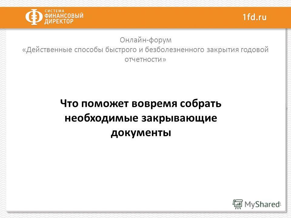 Онлайн-форум «Действенные способы быстрого и безболезненного закрытия годовой отчетности» 1 Что поможет вовремя собрать необходимые закрывающие документы